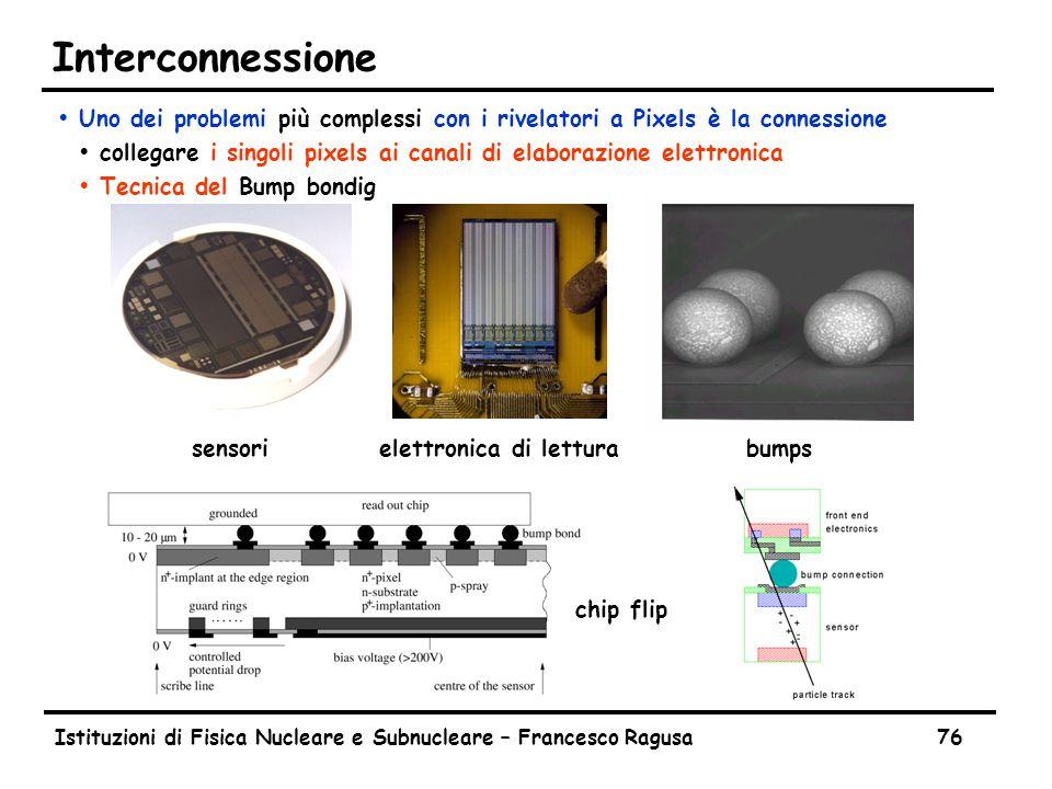 Istituzioni di Fisica Nucleare e Subnucleare – Francesco Ragusa76 Interconnessione ŸUno dei problemi più complessi con i rivelatori a Pixels è la connessione Ÿcollegare i singoli pixels ai canali di elaborazione elettronica ŸTecnica del Bump bondig sensorielettronica di letturabumps chip flip