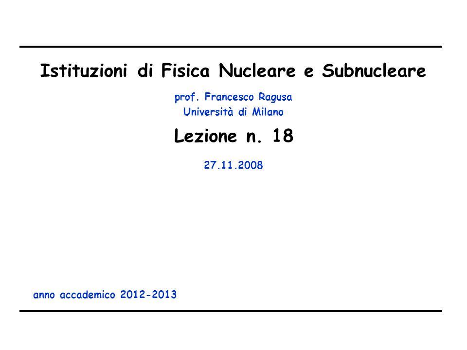 prof. Francesco Ragusa Università di Milano Istituzioni di Fisica Nucleare e Subnucleare anno accademico 2012-2013 Lezione n. 18 27.11.2008