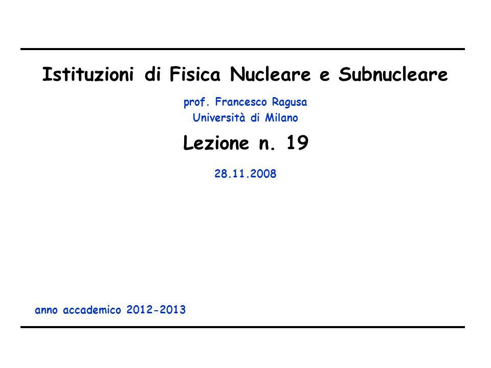 prof. Francesco Ragusa Università di Milano Istituzioni di Fisica Nucleare e Subnucleare anno accademico 2012-2013 Lezione n. 19 28.11.2008