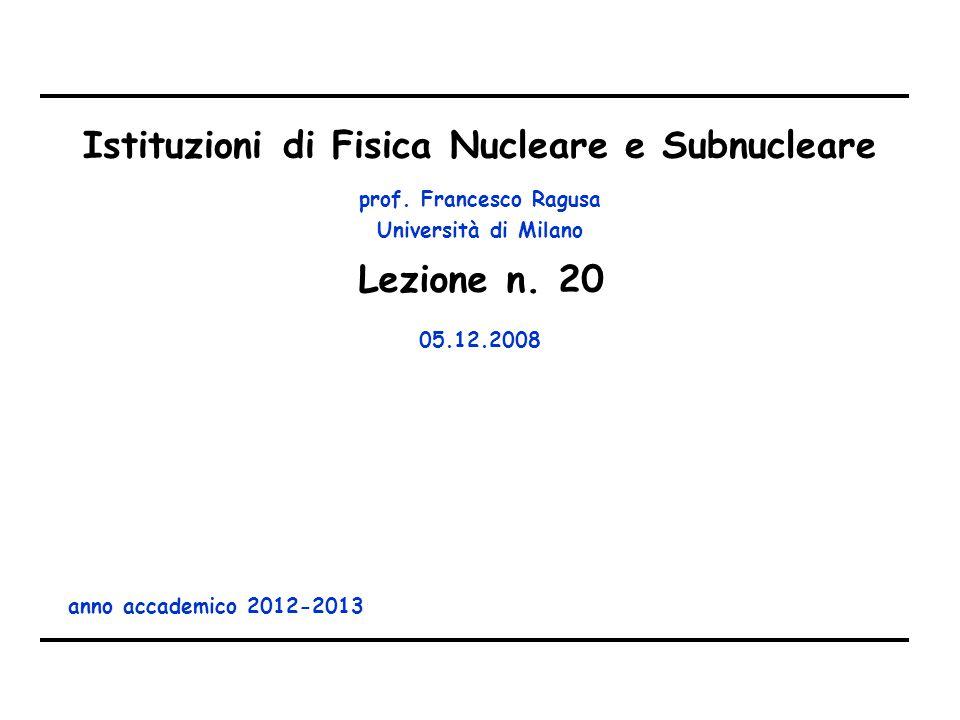 prof. Francesco Ragusa Università di Milano Istituzioni di Fisica Nucleare e Subnucleare anno accademico 2012-2013 Lezione n. 20 05.12.2008