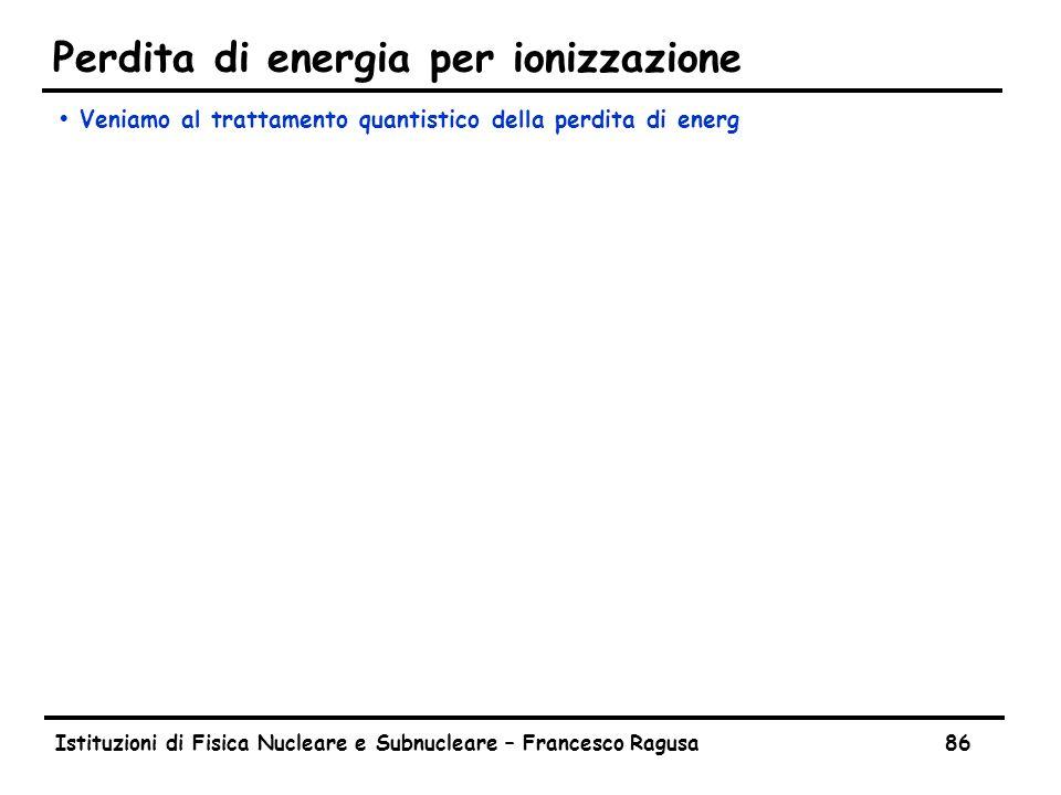 Istituzioni di Fisica Nucleare e Subnucleare – Francesco Ragusa86 Perdita di energia per ionizzazione ŸVeniamo al trattamento quantistico della perdit