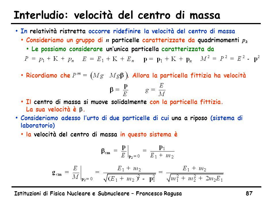 Istituzioni di Fisica Nucleare e Subnucleare – Francesco Ragusa87 Interludio: velocità del centro di massa ŸIn relatività ristretta occorre ridefinire la velocità del centro di massa  Consideriamo un gruppo di n particelle caratterizzate da quadrimomenti p k ŸLe possiamo considerare un'unica particella caratterizzata da ŸRicordiamo che.