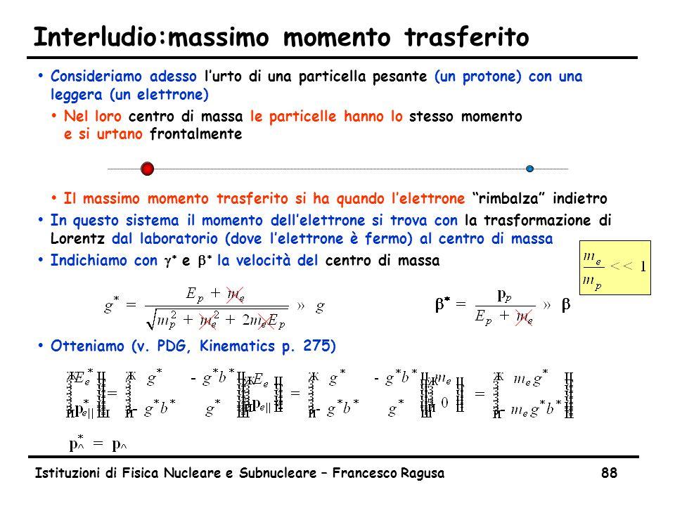 Istituzioni di Fisica Nucleare e Subnucleare – Francesco Ragusa88 Interludio:massimo momento trasferito ŸConsideriamo adesso l'urto di una particella pesante (un protone) con una leggera (un elettrone) ŸNel loro centro di massa le particelle hanno lo stesso momento e si urtano frontalmente ŸIl massimo momento trasferito si ha quando l'elettrone rimbalza indietro ŸIn questo sistema il momento dell'elettrone si trova con la trasformazione di Lorentz dal laboratorio (dove l'elettrone è fermo) al centro di massa  Indichiamo con   e   la velocità del centro di massa ŸOtteniamo (v.