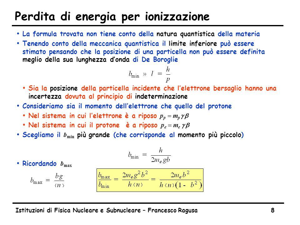 Istituzioni di Fisica Nucleare e Subnucleare – Francesco Ragusa8 Perdita di energia per ionizzazione ŸLa formula trovata non tiene conto della natura quantistica della materia ŸTenendo conto della meccanica quantistica il limite inferiore può essere stimato pensando che la posizione di una particella non può essere definita meglio della sua lunghezza d'onda di De Boroglie ŸSia la posizione della particella incidente che l'elettrone bersaglio hanno una incertezza dovuta al principio di indeterminazione ŸConsideriamo sia il momento dell'elettrone che quello del protone  Nel sistema in cui l'elettrone è a riposo p p  m p g b  Nel sistema in cui il protone è a riposo p e  m e g b  Scegliamo il b min più grande (che corrisponde al momento più piccolo)  Ricordando b max