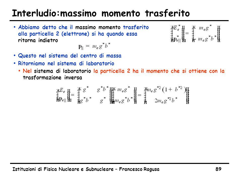 Istituzioni di Fisica Nucleare e Subnucleare – Francesco Ragusa89 Interludio:massimo momento trasferito  Abbiamo detto che il massimo momento trasfer
