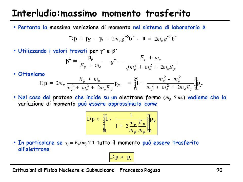 Istituzioni di Fisica Nucleare e Subnucleare – Francesco Ragusa90 Interludio:massimo momento trasferito ŸPertanto la massima variazione di momento nel sistema di laboratorio è  Utilizzando i valori trovati per   e   ŸOtteniamo  Nel caso del protone che incide su un elettrone fermo  m p    m e  vediamo che la variazione di momento può essere approssimata come  In particolare se  p   E p  m p    tutto il momento può essere trasferito all'elettrone