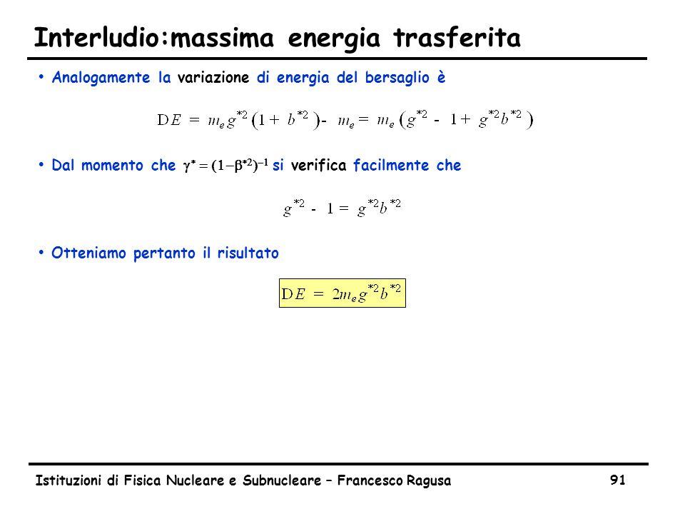 Istituzioni di Fisica Nucleare e Subnucleare – Francesco Ragusa91 Interludio:massima energia trasferita ŸAnalogamente la variazione di energia del bersaglio è  Dal momento che       si verifica facilmente che ŸOtteniamo pertanto il risultato