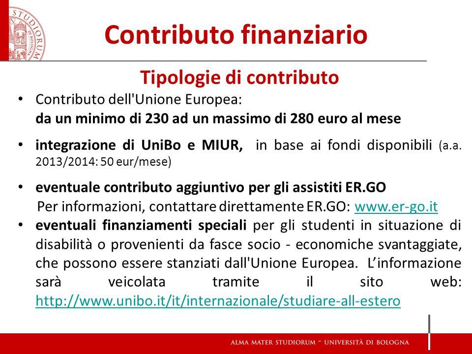 Contributo finanziario Tipologie di contributo Contributo dell Unione Europea: da un minimo di 230 ad un massimo di 280 euro al mese integrazione di UniBo e MIUR, in base ai fondi disponibili (a.a.