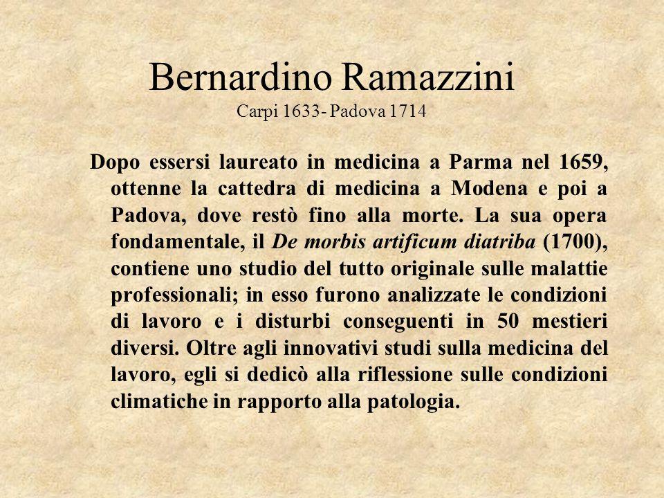 Bernardino Ramazzini Carpi 1633- Padova 1714 Dopo essersi laureato in medicina a Parma nel 1659, ottenne la cattedra di medicina a Modena e poi a Pado