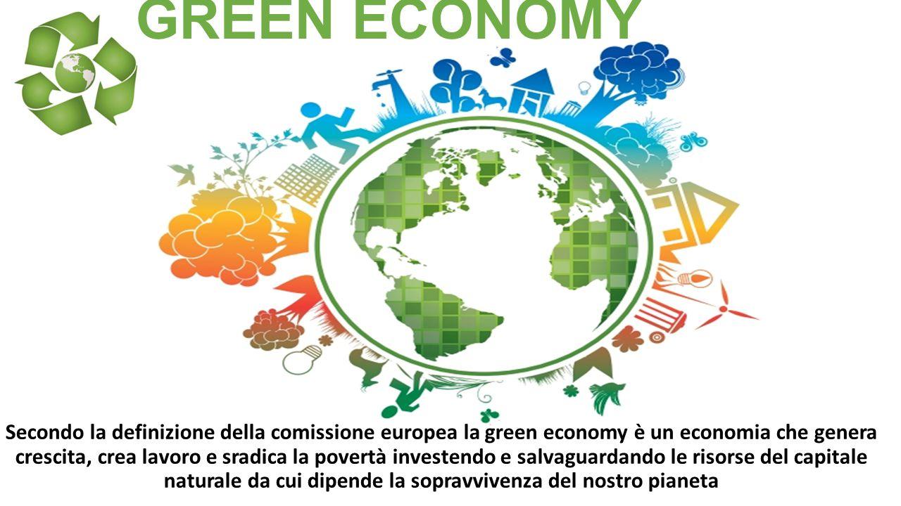 GREEN ECONOMY Secondo la definizione della comissione europea la green economy è un economia che genera crescita, crea lavoro e sradica la povertà inv