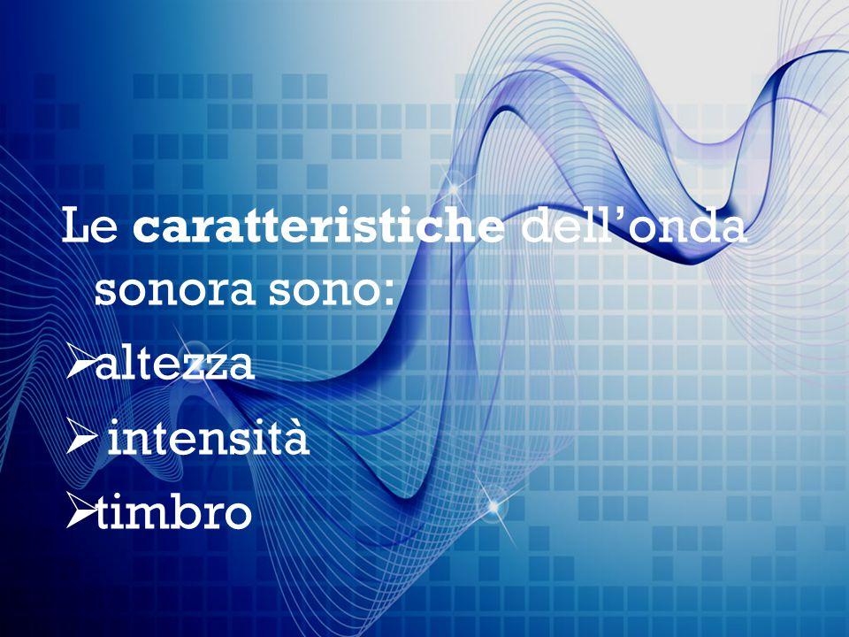Le caratteristiche dell'onda sonora sono:  altezza  intensità  timbro