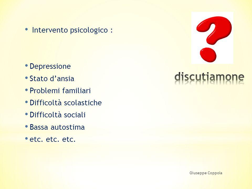 Intervento psicologico : Depressione Stato d'ansia Problemi familiari Difficoltà scolastiche Difficoltà sociali Bassa autostima etc. etc. etc. Giusepp