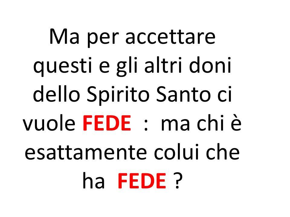 Ma per accettare questi e gli altri doni dello Spirito Santo ci vuole FEDE : ma chi è esattamente colui che ha FEDE ?