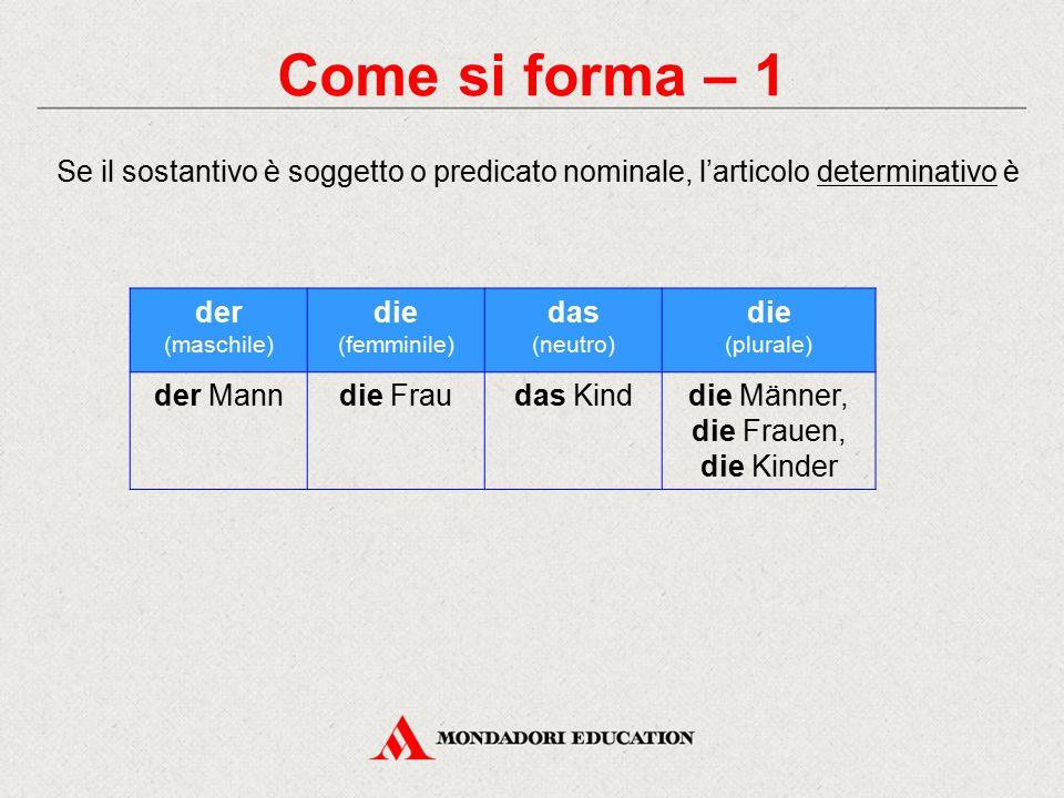 Come si forma – 1 Se il sostantivo è soggetto o predicato nominale, l'articolo determinativo è der (maschile) die (femminile) das (neutro) die (plurale) der Manndie Fraudas Kinddie Männer, die Frauen, die Kinder