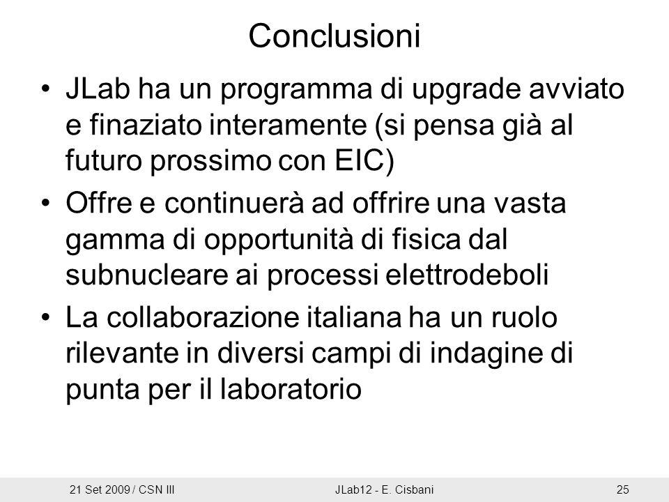 Conclusioni JLab ha un programma di upgrade avviato e finaziato interamente (si pensa già al futuro prossimo con EIC) Offre e continuerà ad offrire una vasta gamma di opportunità di fisica dal subnucleare ai processi elettrodeboli La collaborazione italiana ha un ruolo rilevante in diversi campi di indagine di punta per il laboratorio 21 Set 2009 / CSN IIIJLab12 - E.