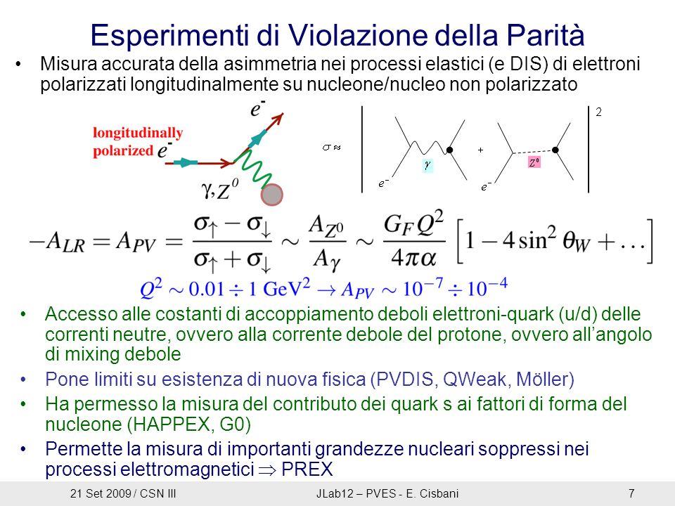Esperimenti di Violazione della Parità Misura accurata della asimmetria nei processi elastici (e DIS) di elettroni polarizzati longitudinalmente su nucleone/nucleo non polarizzato Accesso alle costanti di accoppiamento deboli elettroni-quark (u/d) delle correnti neutre, ovvero alla corrente debole del protone, ovvero all'angolo di mixing debole Pone limiti su esistenza di nuova fisica (PVDIS, QWeak, Möller) Ha permesso la misura del contributo dei quark s ai fattori di forma del nucleone (HAPPEX, G0) Permette la misura di importanti grandezze nucleari soppressi nei processi elettromagnetici  PREX 21 Set 2009 / CSN IIIJLab12 – PVES - E.