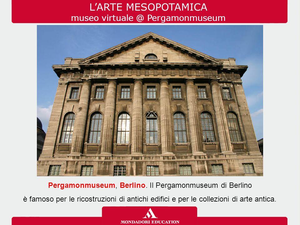 L'ARTE MESOPOTAMICA museo virtuale @ Pergamonmuseum Pergamonmuseum, Berlino. Il Pergamonmuseum di Berlino è famoso per le ricostruzioni di antichi edi