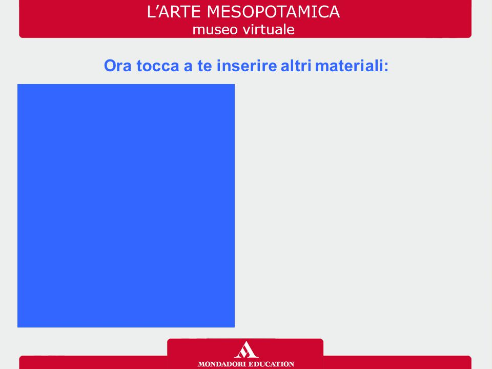 Ora tocca a te inserire altri materiali: L'ARTE MESOPOTAMICA museo virtuale