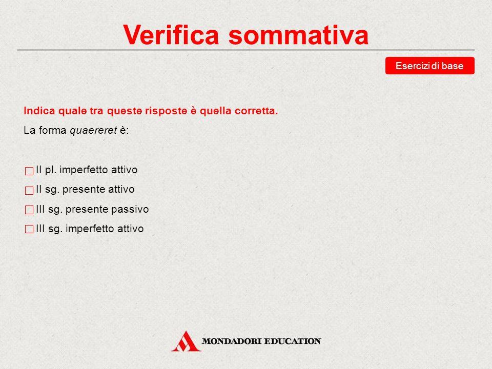 Verifica sommativa Riordina il congiuntivo presente attivo di video, «vedo». videam videas videat videamus videatis videant Esercizi di base