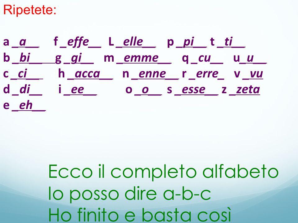 Ripetete: a _a__ f _effe__ L _elle__p _pi__ t _ti__ b _bi__ g _gi__ m _emme__q _cu__ u_u__ c _ci__ h _acca__n _enne__r _erre_ v _vu d _di__ i _ee__ o _o__s _esse__ z _zeta e _eh__ Ecco il completo alfabeto Io posso dire a-b-c Ho finito e basta così
