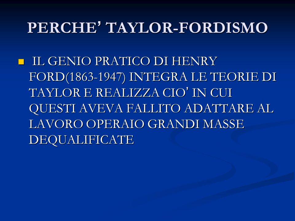 PERCHE ' TAYLOR-FORDISMO IL GENIO PRATICO DI HENRY FORD(1863-1947) INTEGRA LE TEORIE DI TAYLOR E REALIZZA CIO ' IN CUI QUESTI AVEVA FALLITO ADATTARE A