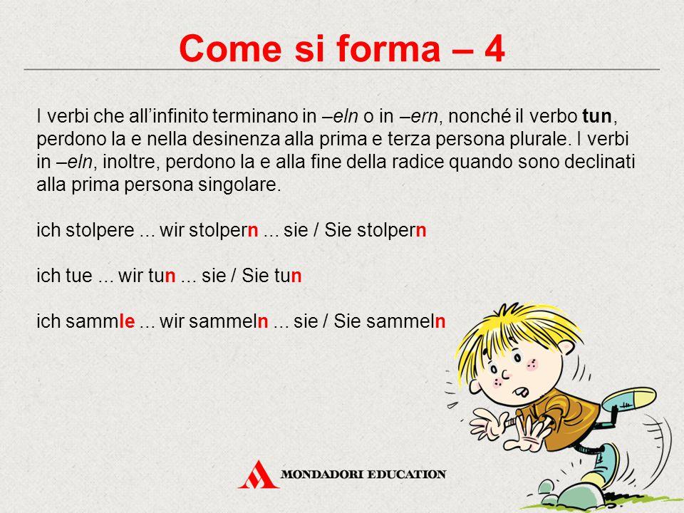 Come si forma – 4 I verbi che all'infinito terminano in –eln o in –ern, nonché il verbo tun, perdono la e nella desinenza alla prima e terza persona p
