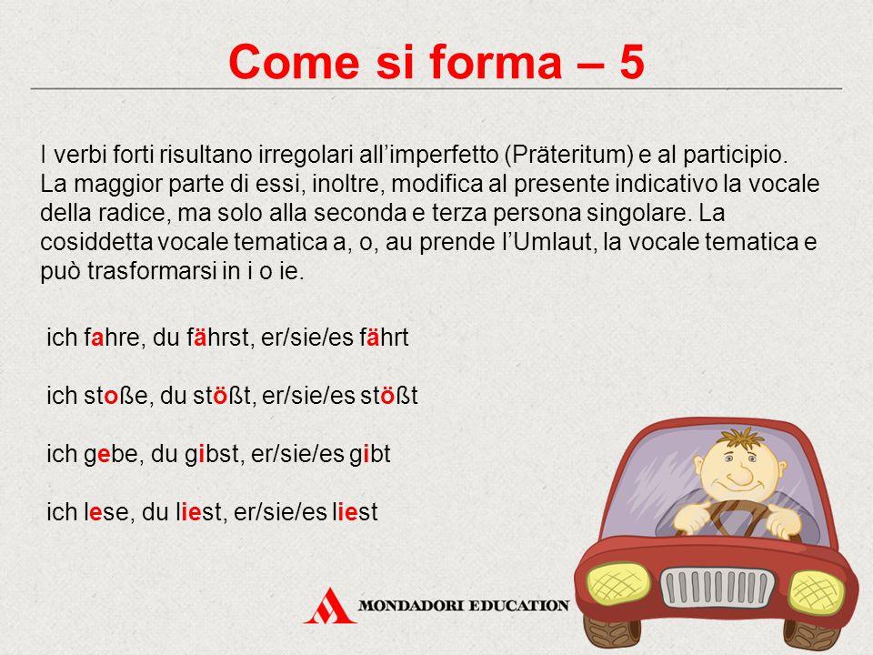 Come si forma – 5 I verbi forti risultano irregolari all'imperfetto (Präteritum) e al participio. La maggior parte di essi, inoltre, modifica al prese