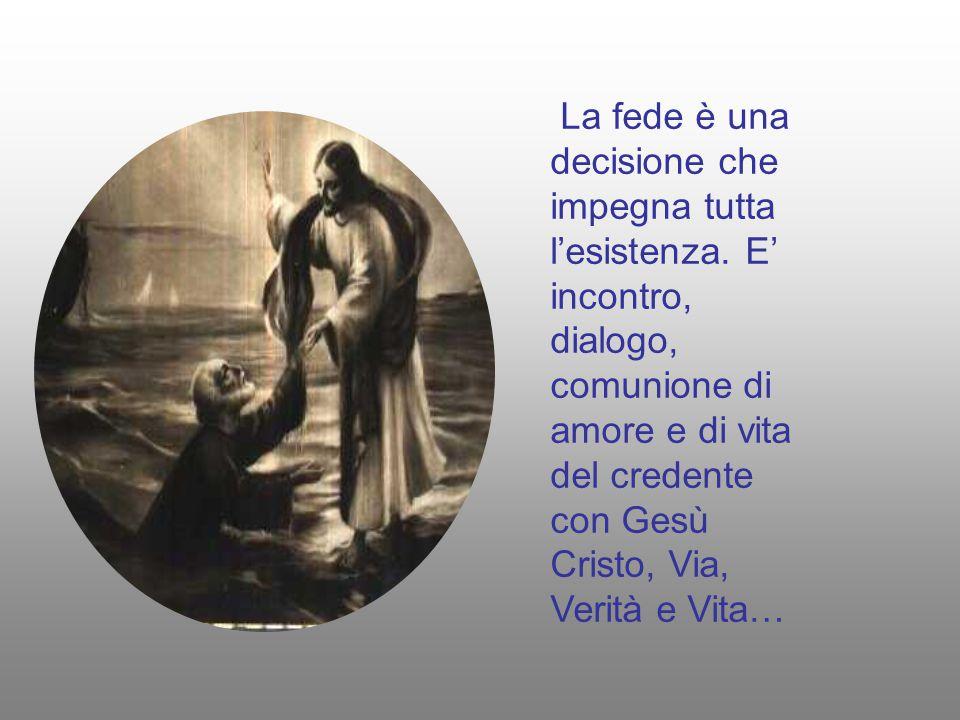 La fede è una decisione che impegna tutta l'esistenza. E' incontro, dialogo, comunione di amore e di vita del credente con Gesù Cristo, Via, Verità e