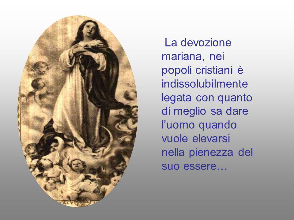 La devozione mariana, nei popoli cristiani è indissolubilmente legata con quanto di meglio sa dare l'uomo quando vuole elevarsi nella pienezza del suo