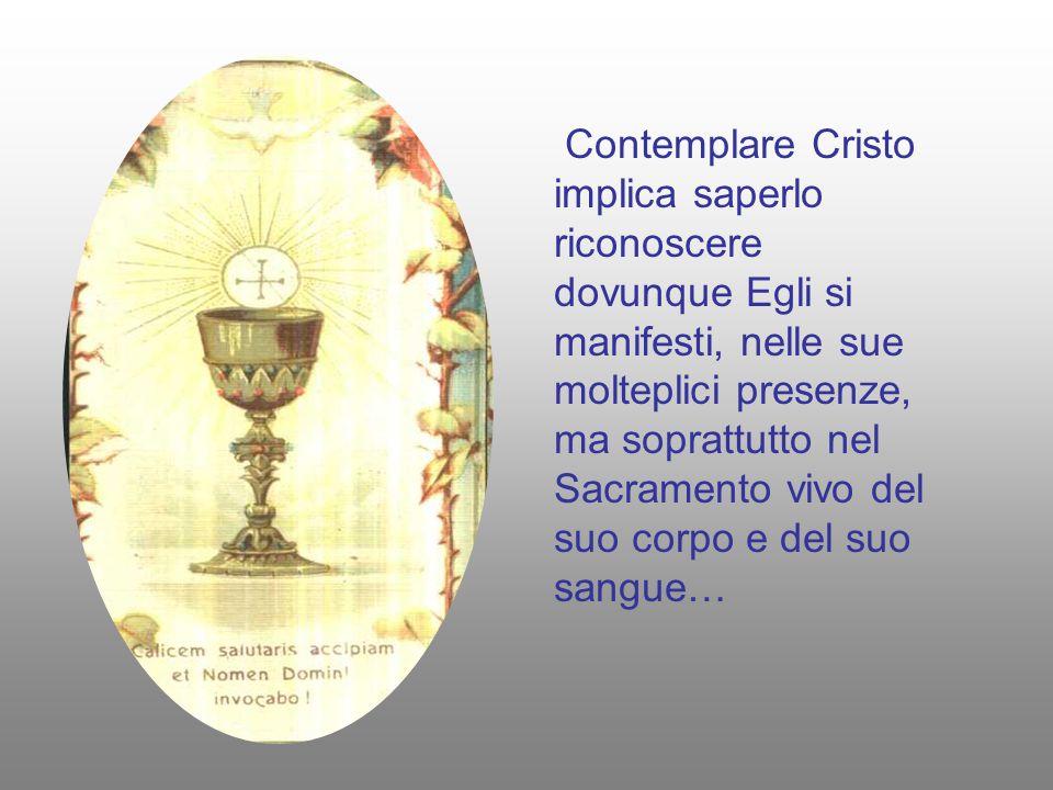 Contemplare Cristo implica saperlo riconoscere dovunque Egli si manifesti, nelle sue molteplici presenze, ma soprattutto nel Sacramento vivo del suo c