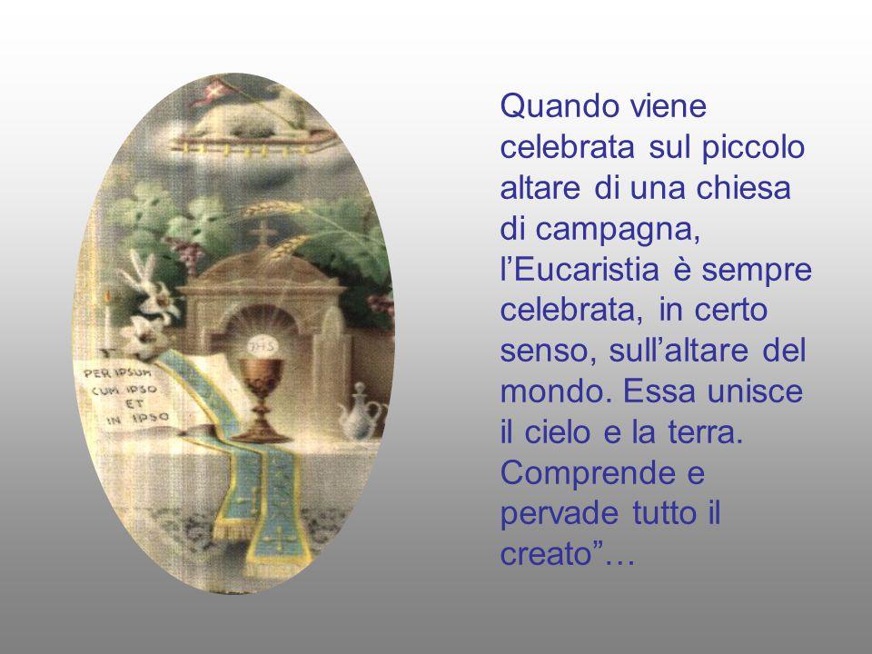 Quando viene celebrata sul piccolo altare di una chiesa di campagna, l'Eucaristia è sempre celebrata, in certo senso, sull'altare del mondo. Essa unis