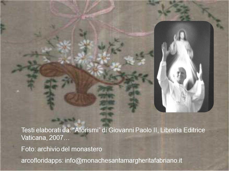 """Testi elaborati da: """"Aforismi"""" di Giovanni Paolo II, Libreria Editrice Vaticana, 2007… Foto: archivio del monastero arcofloridapps: info@monachesantam"""