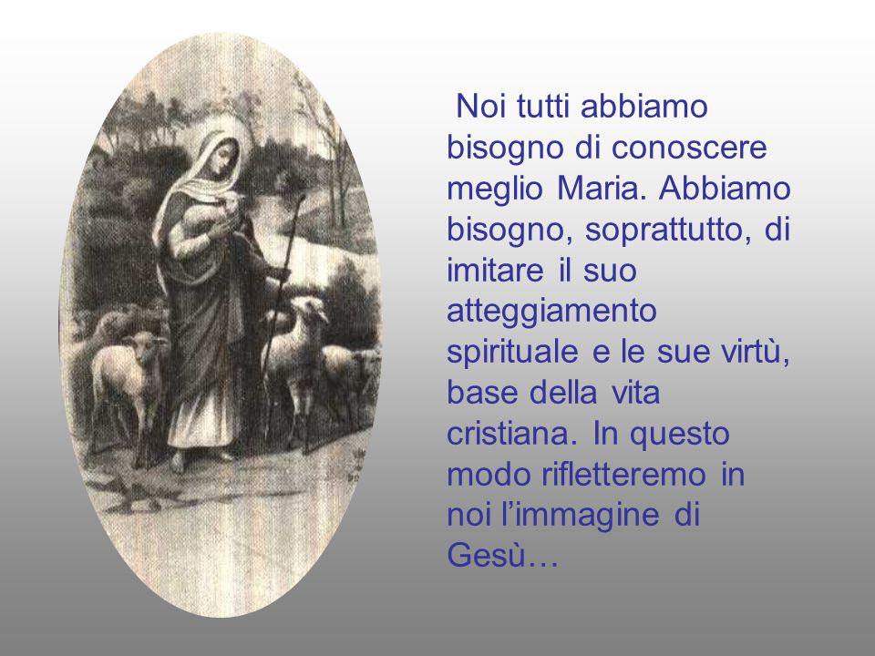 Noi tutti abbiamo bisogno di conoscere meglio Maria. Abbiamo bisogno, soprattutto, di imitare il suo atteggiamento spirituale e le sue virtù, base del