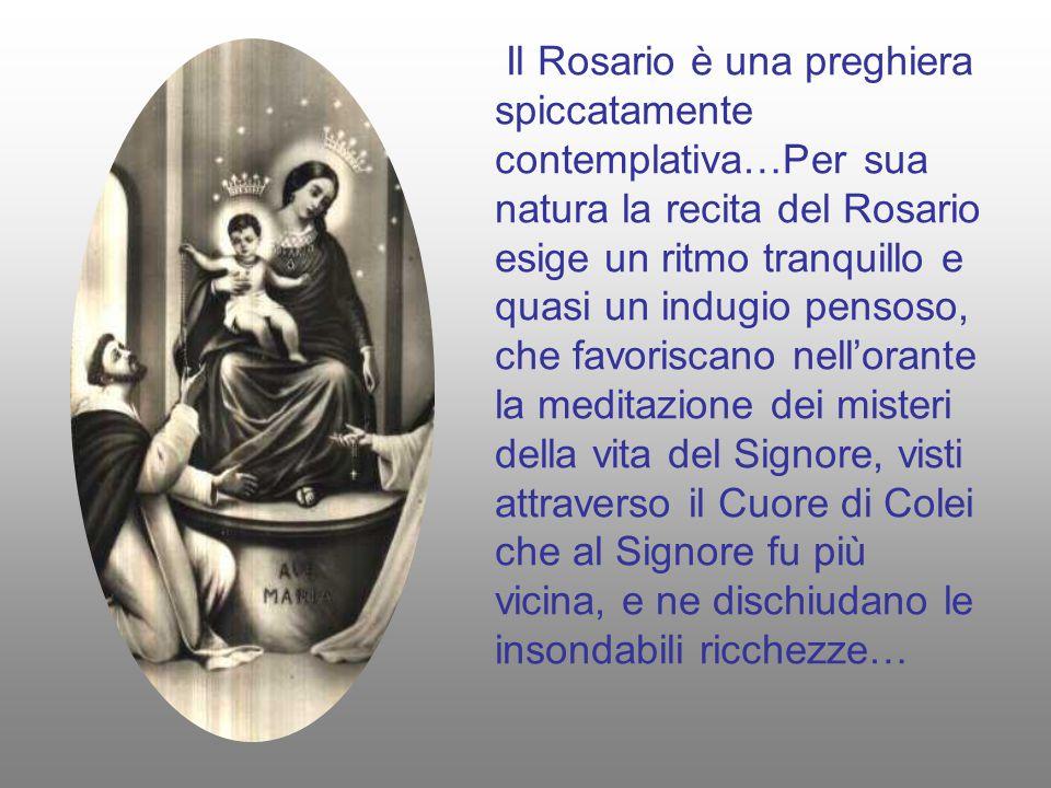 Il Rosario è una preghiera spiccatamente contemplativa…Per sua natura la recita del Rosario esige un ritmo tranquillo e quasi un indugio pensoso, che