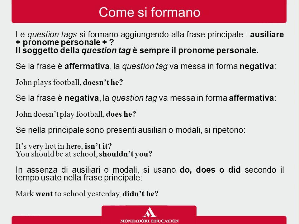 Le question tags si formano aggiungendo alla frase principale: ausiliare + pronome personale + ? Il soggetto della question tag è sempre il pronome pe