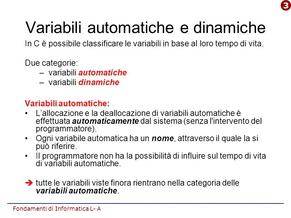 Fondamenti di Informatica L- A In C è possibile classificare le variabili in base al loro tempo di vita. Due categorie: –variabili automatiche –variab