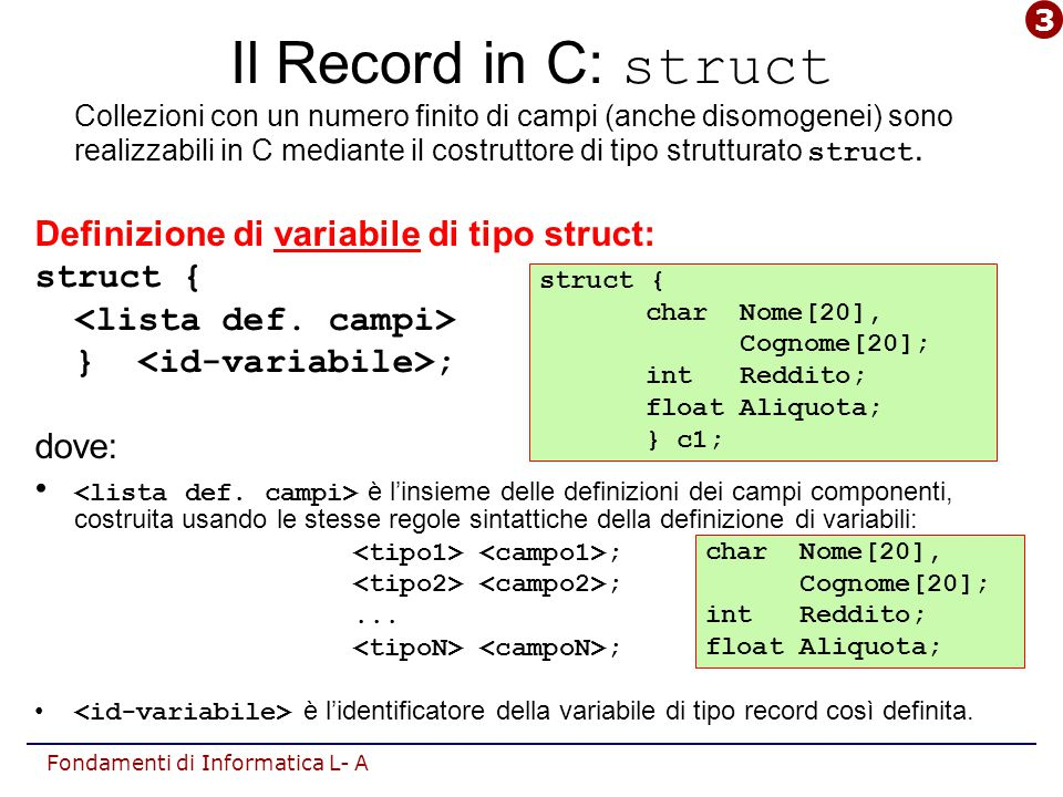 Fondamenti di Informatica L- A Il Record in C: struct Collezioni con un numero finito di campi (anche disomogenei) sono realizzabili in C mediante il costruttore di tipo strutturato struct.