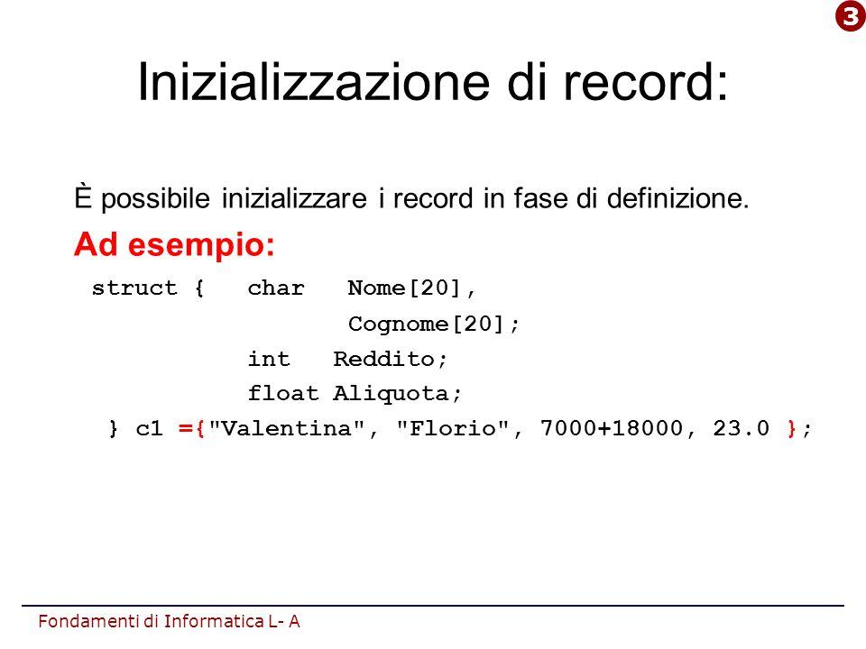 Fondamenti di Informatica L- A typedef struct Il costruttore struct può essere utilizzato per dichiarare tipi non primitivi basati sul record: Dichiarazione di tipo strutturato record: typedef struct { } ; dove: è l'insieme delle definizioni dei campi componenti; è l'identificatore del nuovo tipo.