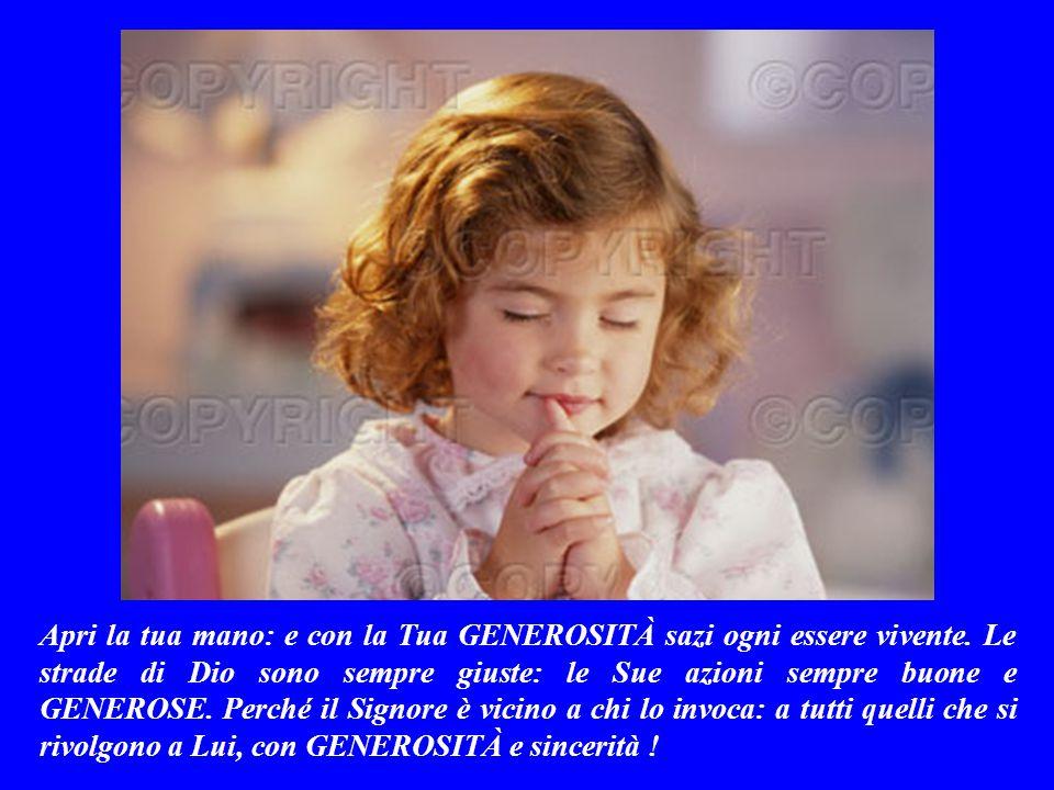 SALMO RESPONSORIALE (Salmo 144,10-11.15-18) Tu apri la mano, Signore: e con la Tua GENEROSITÀ sazi ogni essere vivente.