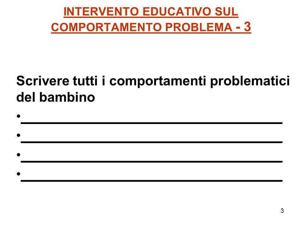 3 INTERVENTO EDUCATIVO SUL COMPORTAMENTO PROBLEMA - 3 Scrivere tutti i comportamenti problematici del bambino ___________________________________