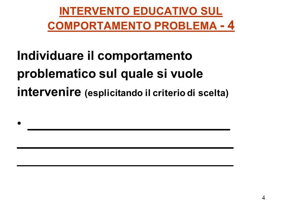 4 INTERVENTO EDUCATIVO SUL COMPORTAMENTO PROBLEMA - 4 Individuare il comportamento problematico sul quale si vuole intervenire (esplicitando il criter