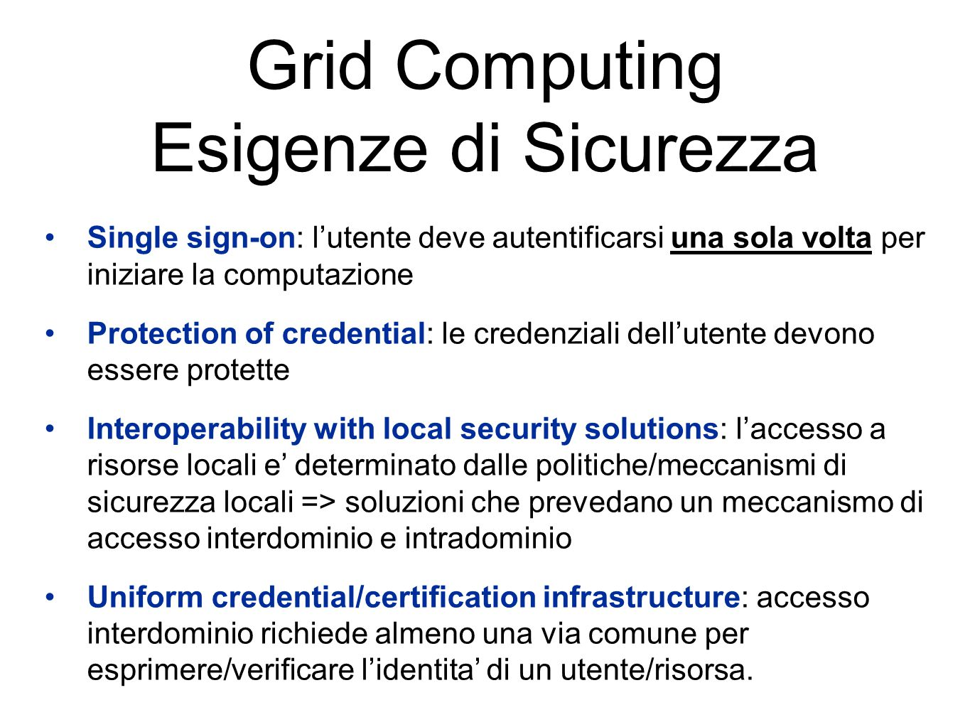 Grid Computing Esigenze di Sicurezza Single sign-on: l'utente deve autentificarsi una sola volta per iniziare la computazione Protection of credential