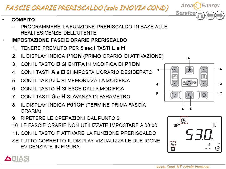 Service Inovia Cond HT: circuito comando Inovia Cond HT: circuito comando FASCIE ORARIE PRERISCALDO (solo INOVIA COND) COMPITOCOMPITO –PROGRAMMARE LA FUNZIONE PRERISCALDO IN BASE ALLE REALI ESIGENZE DELL'UTENTE IMPOSTAZIONE FASCIE ORARIE PRERISCALDOIMPOSTAZIONE FASCIE ORARIE PRERISCALDO 1.TENERE PREMUTO PER 5 sec I TASTI L e H 2.IL DISPLAY INDICA P1ON (PRIMO ORARIO DI ATTIVAZIONE) 3.CON IL TASTO D SI ENTRA IN MODIFICA DI P1ON 4.CON I TASTI A e B SI IMPOSTA L'ORARIO DESIDERATO 5.CON IL TASTO L SI MEMORIZZA LA MODIFICA 6.CON IL TASTO H SI ESCE DALLA MODIFICA 7.CON I TASTI G e H SI AVANZA DI PARAMETRO 8.IL DISPLAY INDICA P01OF (TERMINE PRIMA FASCIA ORARIA) 9.RIPETERE LE OPERAZIONI DAL PUNTO 3 10.LE FASCIE ORARIE NON UTILIZZATE IMPOSTARE A 00:00 11.CON IL TASTO F ATTIVARE LA FUNZIONE PRERISCALDO SE TUTTO CORRETTO IL DISPLAY VISUALIZZA LE DUE ICONE EVIDENZIATE IN FIGURA