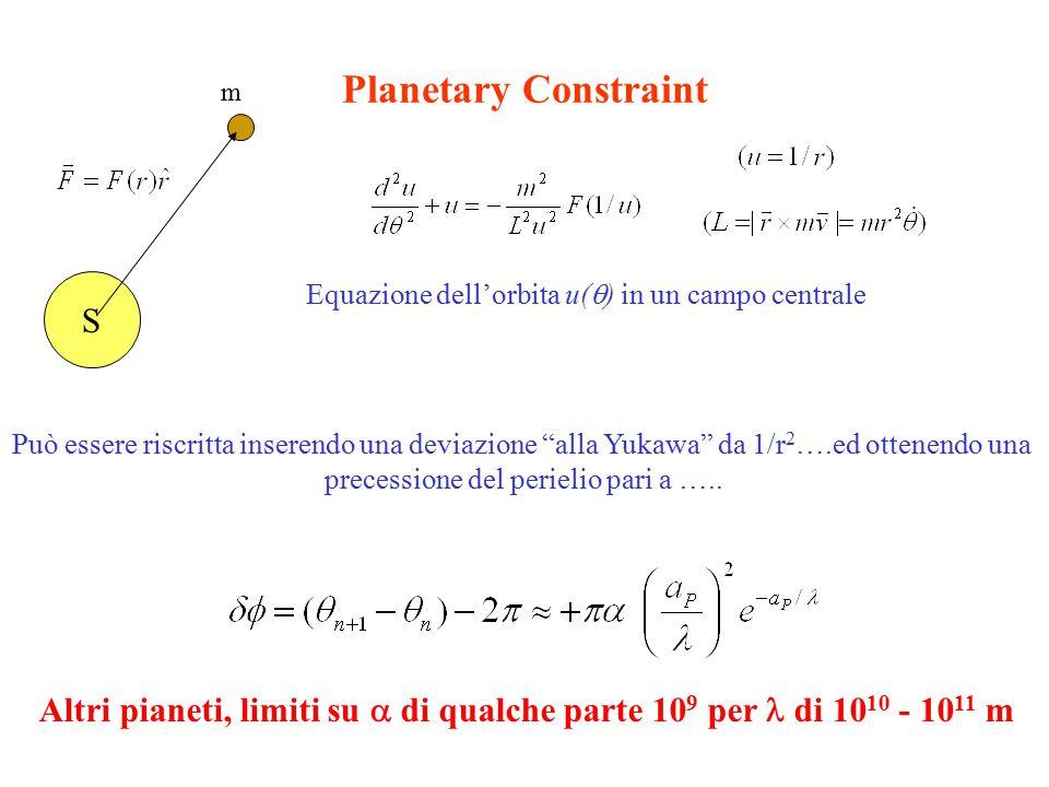 Planetary Constraint S Equazione dell'orbita u(  ) in un campo centrale Può essere riscritta inserendo una deviazione alla Yukawa da 1/r 2 ….ed ottenendo una precessione del perielio pari a …..