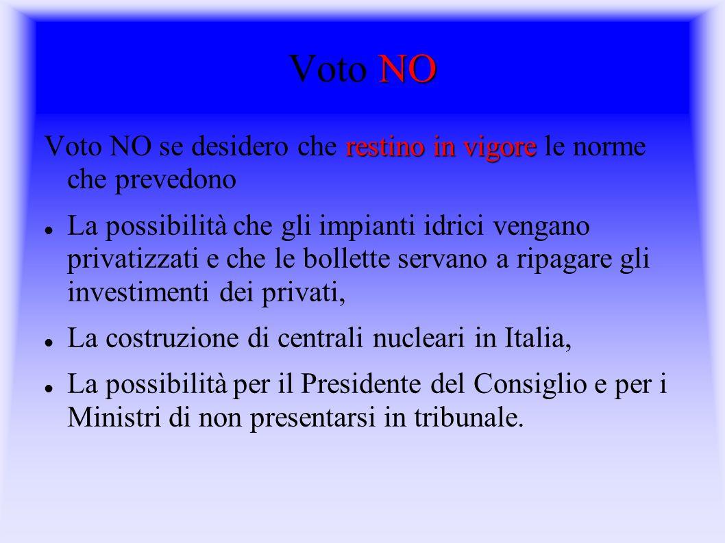 NO Voto NO restino in vigore Voto NO se desidero che restino in vigore le norme che prevedono La possibilità che gli impianti idrici vengano privatizzati e che le bollette servano a ripagare gli investimenti dei privati, La costruzione di centrali nucleari in Italia, La possibilità per il Presidente del Consiglio e per i Ministri di non presentarsi in tribunale.