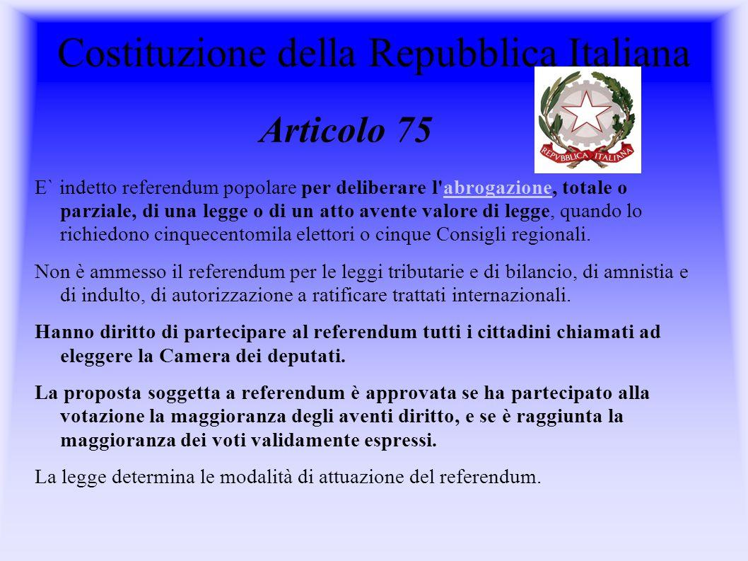 Articolo 75 Costituzione della Repubblica Italiana E` indetto referendum popolare per deliberare l abrogazione, totale o parziale, di una legge o di un atto avente valore di legge, quando lo richiedono cinquecentomila elettori o cinque Consigli regionali.abrogazione Non è ammesso il referendum per le leggi tributarie e di bilancio, di amnistia e di indulto, di autorizzazione a ratificare trattati internazionali.