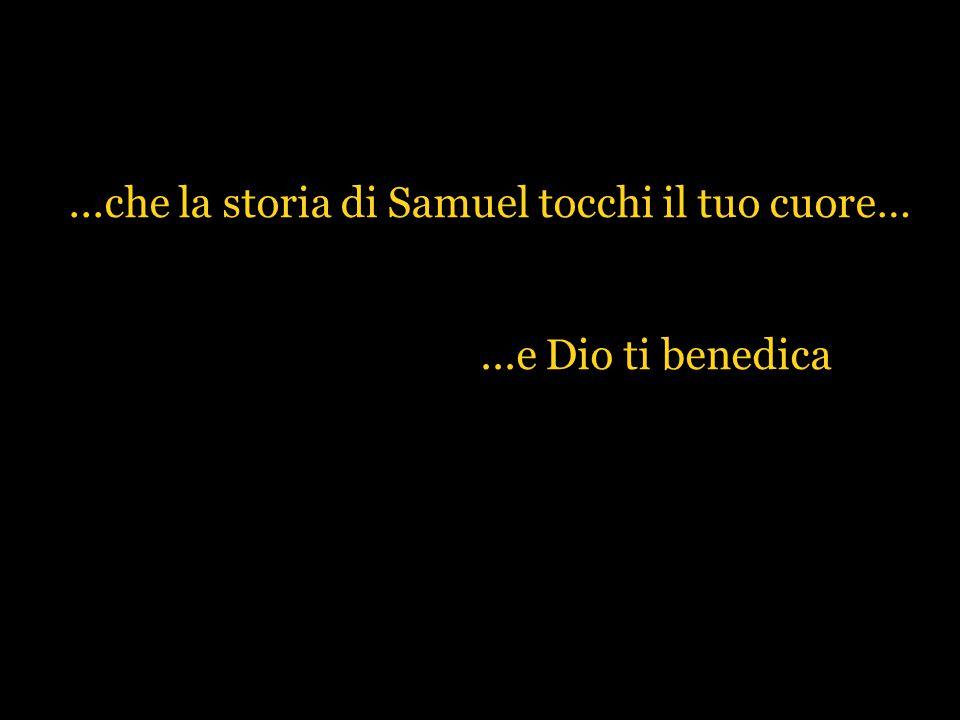 ...che la storia di Samuel tocchi il tuo cuore…...e Dio ti benedica