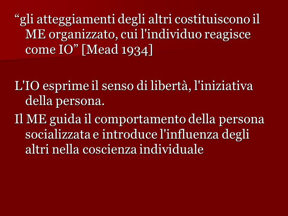 gli atteggiamenti degli altri costituiscono il ME organizzato, cui l individuo reagisce come IO [Mead 1934] L IO esprime il senso di libertà, l iniziativa della persona.