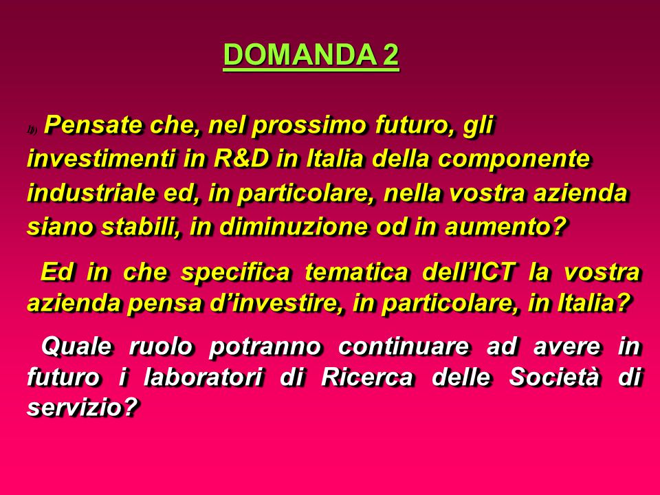 Pensate che, nel prossimo futuro, gli investimenti in R&D in Italia della componente industriale ed, in particolare, nella vostra azienda siano stabili, in diminuzione od in aumento.