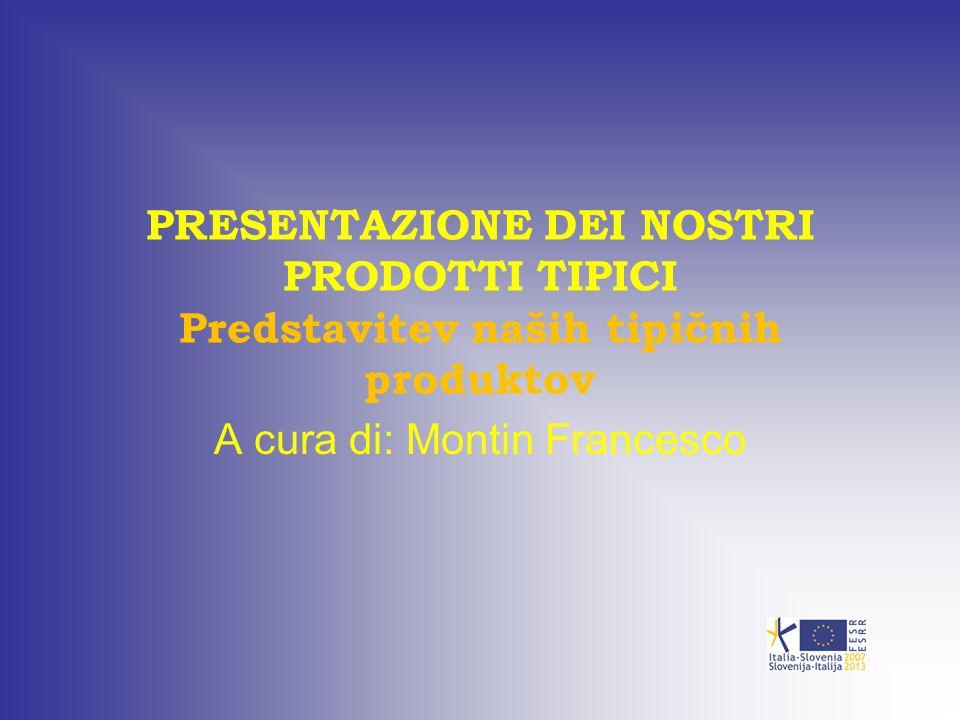 PRESENTAZIONE DEI NOSTRI PRODOTTI TIPICI Predstavitev naših tipičnih produktov A cura di: Montin Francesco